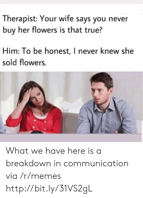 Memes, True, and Flowers: Therapist: Your wife says you never  buy her flowers is that true?  Him: To be honest, I never knew she  sold flowers. What we have here is a breakdown in communication via /r/memes http://bit.ly/31VS2gL