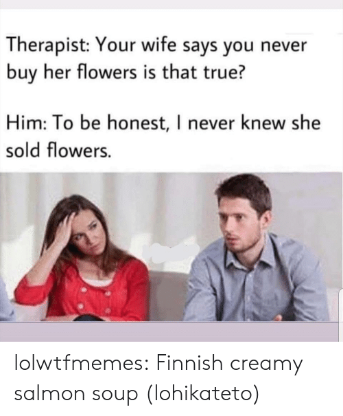 True, Tumblr, and Blog: Therapist: Your wife says you never  buy her flowers is that true?  Him: To be honest, I never knew she  sold flowers. lolwtfmemes: Finnish creamy salmon soup (lohikateto)