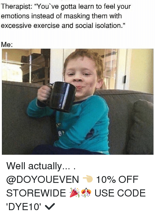 "Gym, Exercise, and Code: Therapist: ""You've gotta learn to feel your  emotions instead of masking them with  excessive exercise and social isolation.""  Me Well actually... . @DOYOUEVEN 👈🏼 10% OFF STOREWIDE 🎉🎊 USE CODE 'DYE10' ✔️"