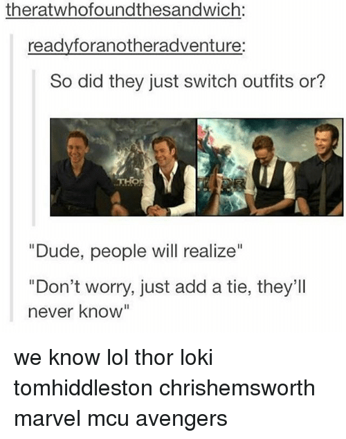 "Dude, Lol, and Memes: theratwhofoundthesandwich:  readyforanotheradventure:  So did they just switch outfits or?  ""Dude, people will realize""  ""Don't worry, just add a tie, they'Il  never know"" we know lol thor loki tomhiddleston chrishemsworth marvel mcu avengers"