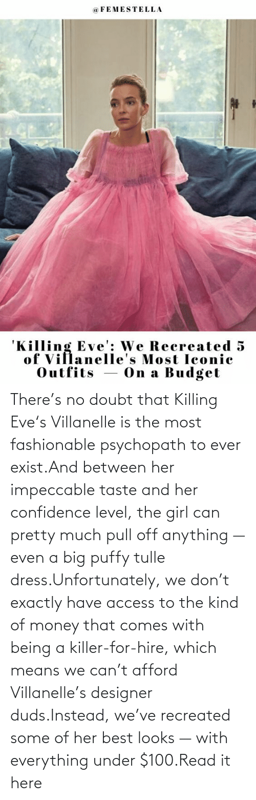 Confidence, Money, and Target: There's no doubt that Killing Eve's Villanelle is the most fashionable psychopath to ever exist.And between her impeccable taste and her confidence level, the girl can pretty much pull off anything — even a big puffy tulle dress.Unfortunately, we don't exactly have access to the kind of money that comes with being a killer-for-hire, which means we can't afford Villanelle's designer duds.Instead, we've recreated some of her best looks — with everything under $100.Read it here