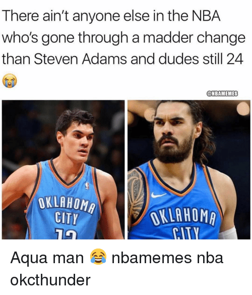 Basketball, Nba, and Sports: There ain't anyone else in the NBA  who's gone through a madder change  than Steven Adams and dudes still 24  @NBAMEMES  OKLAHOMA  CITY  //OKLAHOMA  CITY Aqua man 😂 nbamemes nba okcthunder
