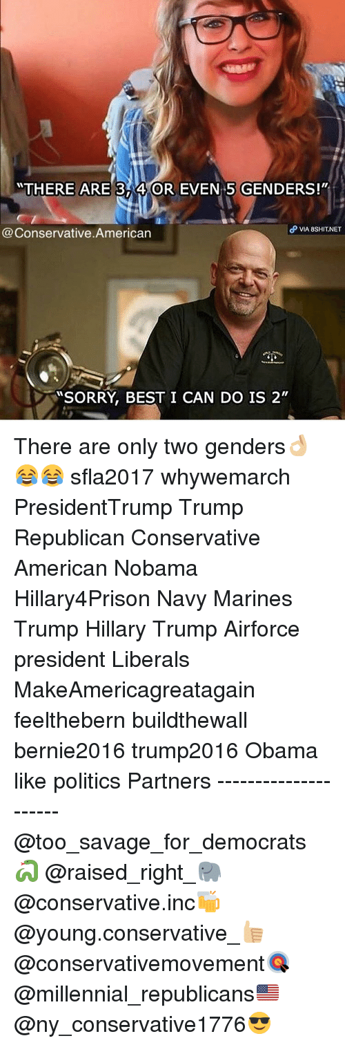 """Memes, 🤖, and Millennial: THERE ARE 3 4 OR EVEN 5 GENDERS!""""  P VIA 8sHIT.NET  Conservative American  SORRY, BEST I CAN DO IS 2"""" There are only two genders👌🏼😂😂 sfla2017 whywemarch PresidentTrump Trump Republican Conservative American Nobama Hillary4Prison Navy Marines Trump Hillary Trump Airforce president Liberals MakeAmericagreatagain feelthebern buildthewall bernie2016 trump2016 Obama like politics Partners --------------------- @too_savage_for_democrats🐍 @raised_right_🐘 @conservative.inc🍻 @young.conservative_👍🏼 @conservativemovement🎯 @millennial_republicans🇺🇸 @ny_conservative1776😎"""