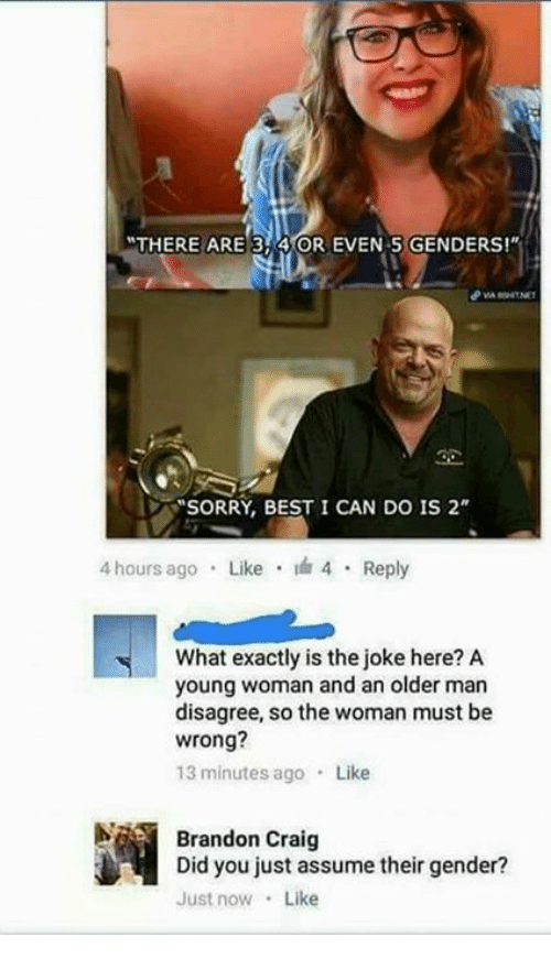 """Memes, Craig, and 🤖: THERE ARE 3 4 OR EVEN 5 GENDERS!""""  SORRY, BEST I CAN DO IS 2  4 hours ago  Like I 4  Reply  What exactly is the joke here? A  young woman and an older man  disagree, so the woman must be  wrong?  13 minutes ago  Like  Brandon Craig  Did you just assume their gender?  Just now  Like"""