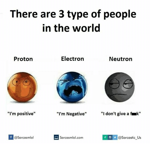 "Proton, The World, and Neutron: There are 3 type of people  in the world  Electron  Proton  Neutron  ""I'm positive""  ""I'm Negative""  ""I don't give a fruk""  f a Sarcasmlol.com  asarcasmlol  @Sarcastic Us"