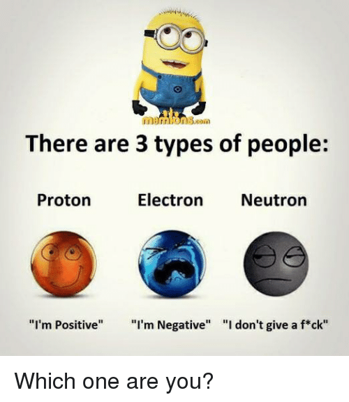"Memes, 🤖, and One: There are 3 types of people:  Electron  Neutron  Proton  ""I'm Positive  I'm Negative  ""I don't give a f*ck"" Which one are you?"