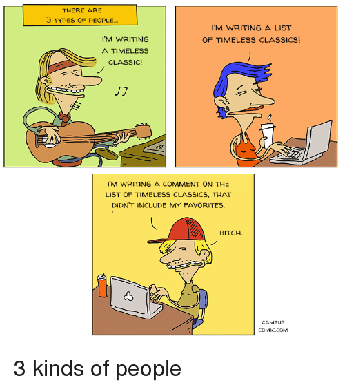Bitch, Comics, and Com: THERE ARE  3 TYPES OF PEOPLE..  'M WRITING A LIST  OF TIMELESS CLASSICS  'M WRITING  A TIMELESS  CLASSIC  2  I'M WRITING A COMMENT ON THE  LIST OF TIMELESS CLASSICS, THAT  DIDN'T INCLUDE MY FAVORITES.  BITCH  CAMPUS  COMIC.COM