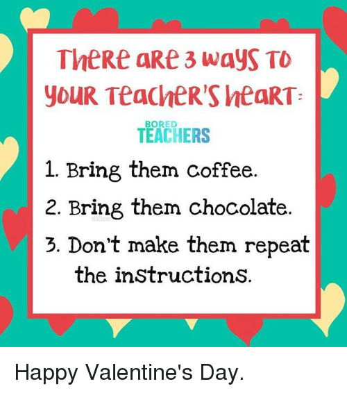 Bored, Valentine's Day, and Chocolate: TheRe aRe 3 wayS TO  youR TeaChER'S htaRT  TEACHERS  BORED  1. Bring them coffee  2. Bring them chocolate  3. Don't make them repeat  the instructionS. Happy Valentine's Day.