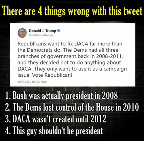 Control, Lost, and House: There are 4 things wrong with this tweet  Donald J. Trump  @realDonaldTrump  Republicans want to fix DACA far more than  the Democrats do. The Dems had all three  branches of government back in 2008-2011,  and they decided not to do anything about  DACA. They only want to use it as a campaign  issue. Vote Republican!  10:50 AM-10 Feb 2018  1. Bush was actually president in 2008  2.The Dems lost control of the House in 2010  3. DACA wasn't created until 2012  4.  This guy shouldn't be president