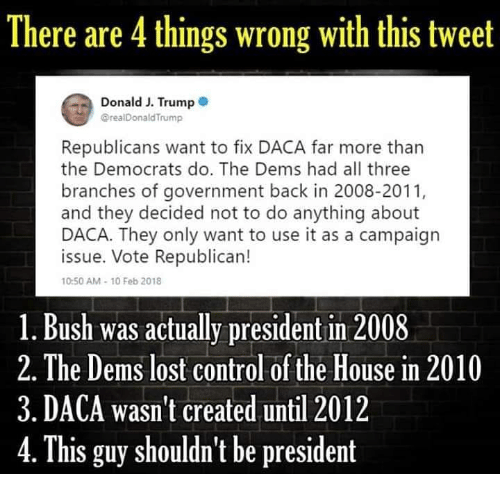 Memes, Control, and Lost: There are 4 things wrong with this tweet  Donald J. Trump 0  @realDonaldTrump  Republicans want to fix DACA far more than  the Democrats do. The Dems had all three  branches of government back in 2008-2011,  and they decided not to do anything about  DACA. They only want to use it as a campaign  issue. Vote Republican!  10:50 AM-10 Feb 2018  1. Bush was actually president in 2008  2. The Dems lost control of the House in 2010  3. DACA wasn't created until 2012  4. This guy shouldn't be president
