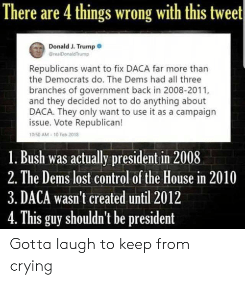 Crying, Memes, and Control: There are 4 things wrong with this tweet  Donald J. Trump  @realDonaldTrump  Republicans want to fix DACA far more than  the Democrats do. The Dems had all three  branches of government back in 2008-2011,  and they decided not to do anything about  DACA. They only want to use it as a campaign  issue. Vote Republican!  0-50 AM-10 Feb 2018  1. Bush was actually president in 2008  2. The Dems lost control of the House in 2010  3. DACA wasn't created until 2012  This guy shouldn't be president Gotta laugh to keep from crying