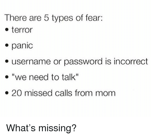"Fear, Missed Calls, and Mom: There are 5 types of fear:  o terror  panic  e username or password is incorrect  ""we need to talk""  20 missed calls from mom What's missing?"