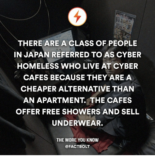 Memes, The More You Know, and 🤖: THERE ARE A CLASS OF PEOPLE  IN JAPAN REFERRED TO AS CYBER  HOMELESS WHO LIVE AT CYBER  CAFES BECAUSE THEY ARE A  CHEAPER ALTERNATIVE THAN  AN APARTMENT THE CAFES  OFFER FREE SHOWERS AND SELL  UNDERWEAR.  THE MORE YOU KNOW  @FACTBOLT