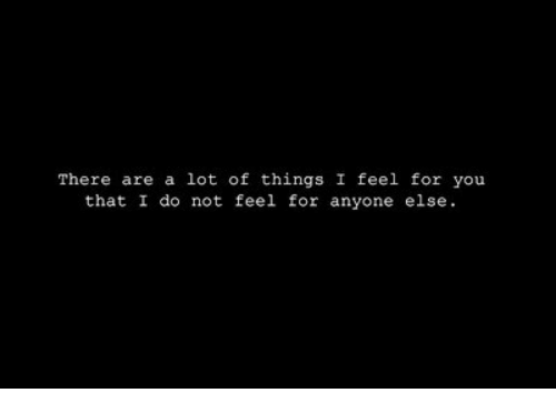 You, For, and Feel: There are a lot of things I feel for you  that I do not feel for anyone else.