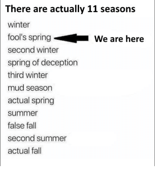Fall, Winter, and Summer: There are actually 11 seasons  winter  fool's spring  second winter  spring of deception  third winter  mud season  actual spring  summer  false fall  second summer  actual fall  We are here