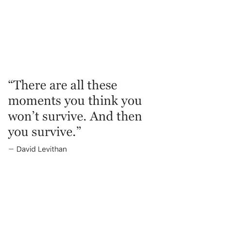 "David Levithan, Think, and All: ""There are all these  moments you think you  won't survive. And then  you survive.  David Levithan"
