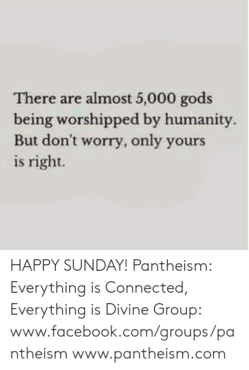 Facebook, Memes, and Connected: There are almost 5,000 gods  being worshipped by humanity  But don't worry, only your  is right. HAPPY SUNDAY!  Pantheism: Everything is Connected, Everything is Divine Group: www.facebook.com/groups/pantheism www.pantheism.com