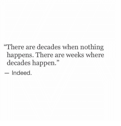 """Indeed, Nothing, and There: """"There are decades when nothing  happens. There are weeks where  decades happen.""""  - Indeed.  93"""