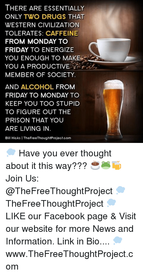 Memes, The Prisoner, and 🤖: THERE ARE ESSENTIALLY  ONLY TWO DRUGS THAT  WESTERN CIVILIZATION  TOLERATES: CAFFEINE  FROM MONDAY TO  FRIDAY TO ENERGIZE  YOU ENOUGH TO MAKE  YOU A PRODUCTIVE  MEMBER OF SOCIETY.  AND ALCOHOL FROM  FRIDAY TO MONDAY TO  KEEP YOU TOO STUPID  TO FIGURE OUT THE  PRISON THAT YOU  ARE LIVING IN  Bill Hicks l TheFreeThoughtProject.com 💭 Have you ever thought about it this way??? ☕️🐸🍻 Join Us: @TheFreeThoughtProject 💭 TheFreeThoughtProject 💭 LIKE our Facebook page & Visit our website for more News and Information. Link in Bio.... 💭 www.TheFreeThoughtProject.com