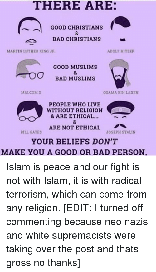 Memes, Osama Bin Laden, and Adolf Hitler: THERE ARE:  GOOD CHRISTIANS  BAD CHRISTIANS  ADOLF HITLER  MARTIN UTHER KING JR  GOOD MUSLIMS  BAD MUSLIMS  MALCOM X  OSAMA BIN LADEN  PEOPLE WHO LIVE  WITHOUT RELIGION  & ARE ETHICAL  ARE NOT ETHICAL  JOSEPH STALIN  2ILL GATES  YOUR BELIEFS DON'T  MAKE YOU A GOOD OR BAD PERSON Islam is peace and our fight is not with Islam, it is with radical terrorism, which can come from any religion. [EDIT: I turned off commenting because neo nazis and white supremacists were taking over the post and thats gross no thanks]
