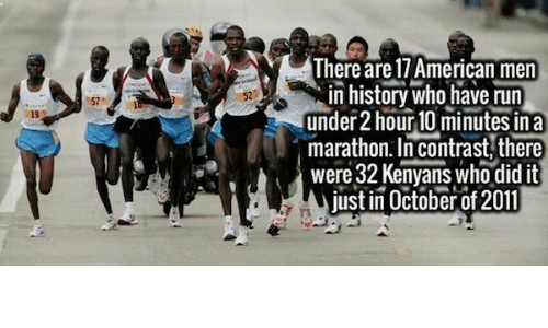 Run, American, and History: There are I/ American men  in history who have run  under 2 hour lU minutes in a  marathon. In contrast, there  were 32 Kenyans who did it  ust in October of 2011  19