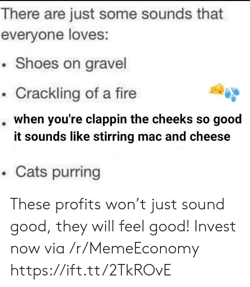 Cats, Fire, and Shoes: There are just some sounds that  everyone loves:  .Shoes on gravel  Crackling of a fire  when you're clappin the cheeks so good  it sounds like stirring mac and cheese  .Cats purring These profits won't just sound good, they will feel good! Invest now via /r/MemeEconomy https://ift.tt/2TkROvE