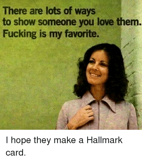 Fucking, Love, and Hallmark: There are lots of ways  to show someone you love them.  Fucking is my favorite. I hope they make a Hallmark card.