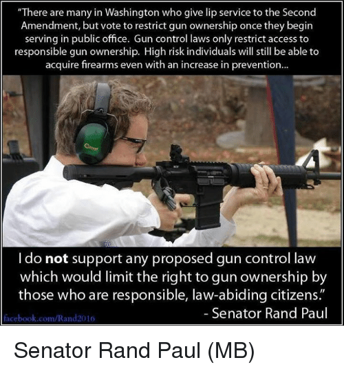 "Facebook, Memes, and Rand Paul: ""There are many in Washington who give lip service to the Second  Amendment, but vote to restrict gun ownership once they begirn  serving in public office. Gun control laws only restrict access to  responsible gun ownership. High risk individuals will still be able to  acquire firearms even with an increase in prevention...  I do not support any proposed gun control law  which would limit the right to gun ownership by  those who are responsible, law-abiding citizens.""  Senator Rand Paul  facebook.com/Rand2016 Senator Rand Paul  (MB)"