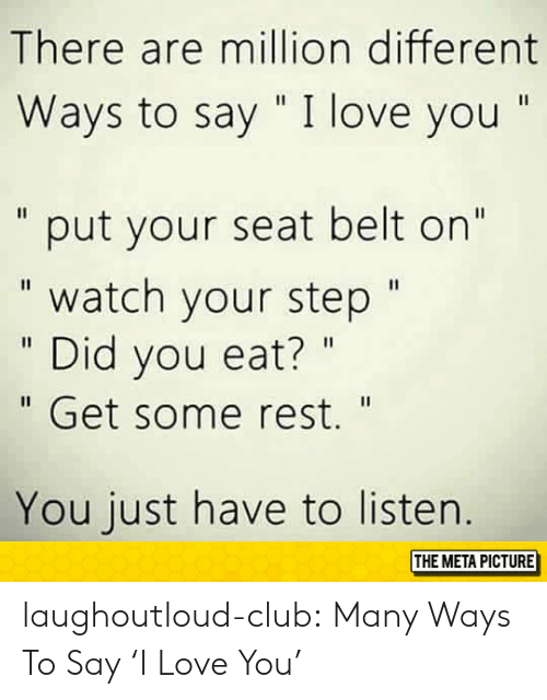 """Club, Love, and Tumblr: There are million different  Ways to say """" I love you """"  """" put your seat belt on""""  """" watch your step""""  """" Did you eat? """"  """" Get some rest.""""  You just have to listen.  THE META PICTURE laughoutloud-club:  Many Ways To Say 'I Love You'"""