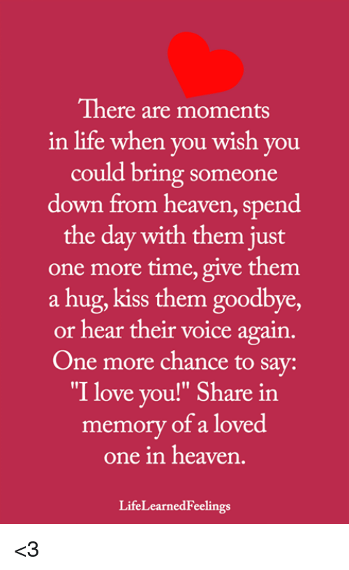 """Heaven, Life, and Love: There are moments  in life when you wish you  could bring someone  down from heaven, spend  the day with them just  one more time, give them  a hug, kiss them goodbye,  or hear their voice again.  One more chance to say:  """"I love you!"""" Share in  memory of a loved  one in heaven  LifeLearnedFeelings <3"""