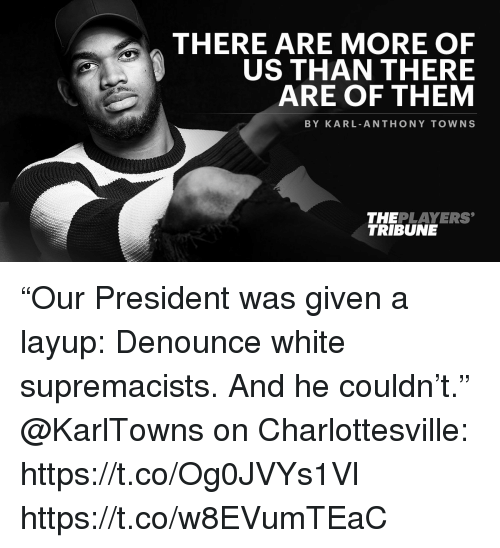 """Memes, Karl-Anthony Towns, and White: THERE ARE MORE OF  US THAN THERE  ARE OF THEM  BY KARL ANTHONY TOWNS  THEPLAYERS  TRIBUNE """"Our President was given a layup: Denounce white supremacists. And he couldn't.""""  @KarlTowns on Charlottesville: https://t.co/Og0JVYs1Vl https://t.co/w8EVumTEaC"""