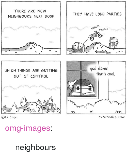 """God, Omg, and Tumblr: THERE ARE NEW  NEIGHBOURS NEXT DOOR  THEY HAVE LOUD PARTIES  VROOM  VROOM  god damn  UH OH THINGS ARE GETTING  OUT OF CONTROL  that's cool,  ⓒLi Chen  CXOcOmics.com <p><a href=""""https://omg-images.tumblr.com/post/162647464017/neighbours"""" class=""""tumblr_blog"""">omg-images</a>:</p>  <blockquote><p>neighbours</p></blockquote>"""