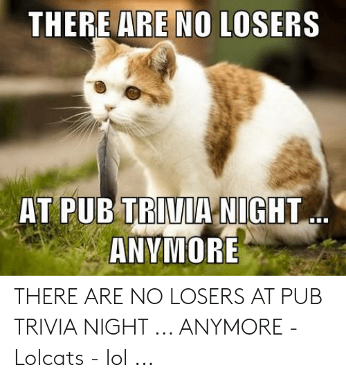 THERE ARE NO LOSERS AT PUB TRIVIA NIGHT ANVMORE THERE ARE NO LOSERS