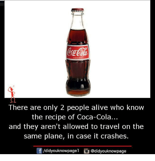 Alive, Coca-Cola, and Memes: There are only 2 people alive who know  the recipe of Coca-Cola...  and they aren't allowed to travel on the  same plane, in case it crashes  Of /didyouknowpagel  @didyouknowpage