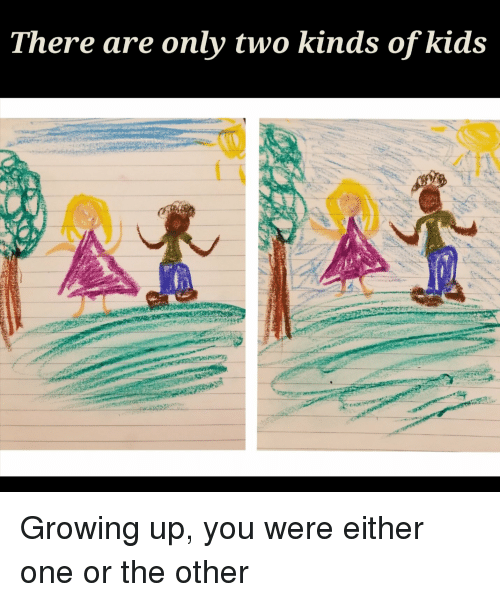 Growing Up, Kids, and Dank Memes: There are only two kinds of kids Growing up, you were either one or the other