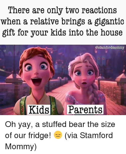 Dank, Parents, and Bear: There are only two reactions  when a relative brings a gigantic  gift for your kids into the house  @stamfordmommy  Kids Parents Oh yay, a stuffed bear the size of our fridge! 😑  (via Stamford Mommy)