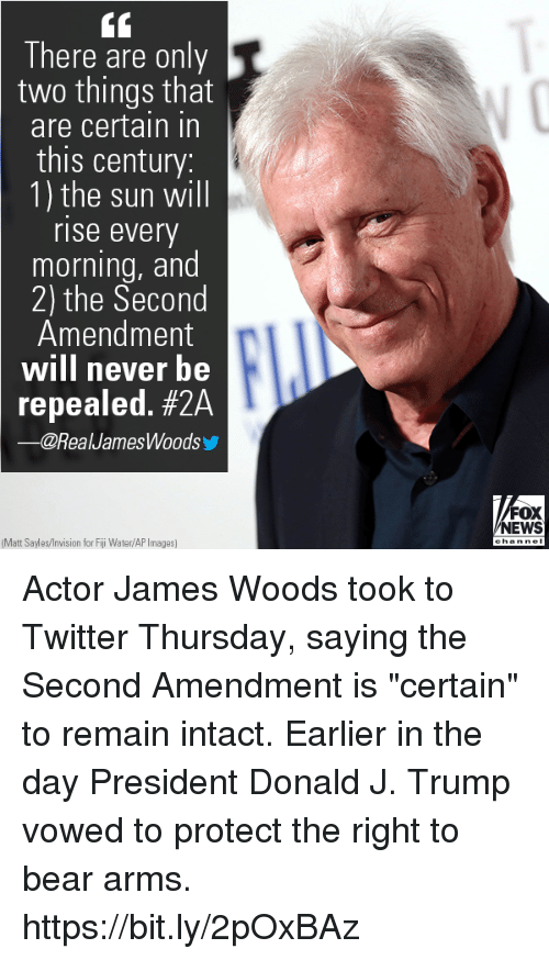 """Memes, News, and Twitter: There are only  two things that  are certain in  this century:  1) the sun will  rise every  morning, and  2) the Second  Amendment  will never be  repealed. #24  -@RealJamesWoods  FOX  NEWS  hanne  Matt Sales/Invision for Fiji Water/AP Images) Actor James Woods took to Twitter Thursday, saying the Second Amendment is """"certain"""" to remain intact. Earlier in the day President Donald J. Trump vowed to protect the right to bear arms. https://bit.ly/2pOxBAz"""