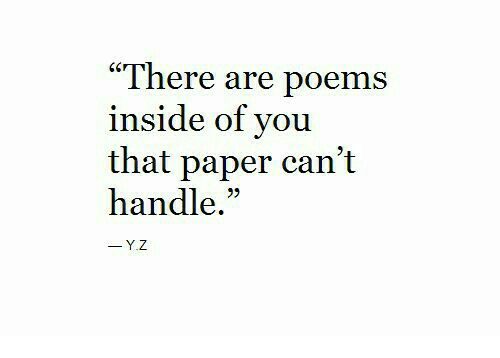 "Poems, Paper, and You: ""There are poems  inside of you  that paper can't  handle.""  -Y.Z"