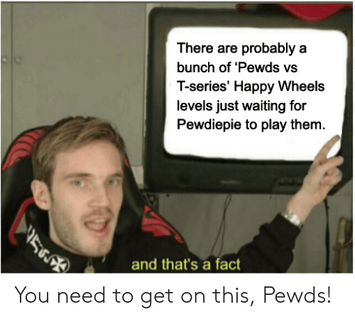 Happy, Waiting..., and Happy Wheels: There are probably a  bunch of 'Pewds vs  T-series' Happy Wheels  levels just waiting for  Pewdiepie to play them  and that's a fatct You need to get on this, Pewds!