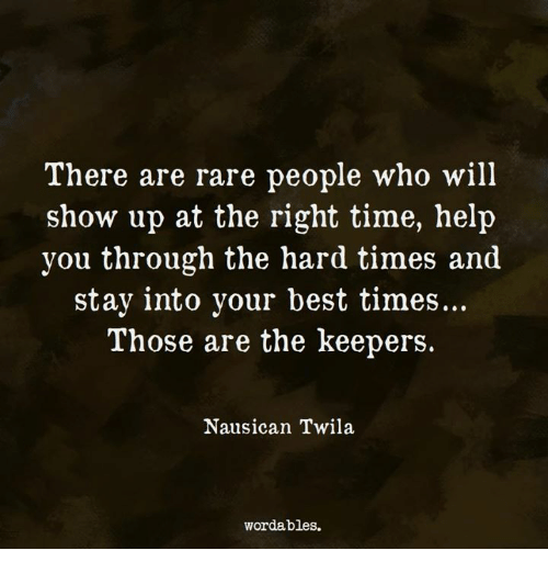 Best, Help, and Time: There are rare people who will  show up at the right time, help  you through the hard times and  stay into your best times...  Those are the keepers.  Nausican Twila  wordables.