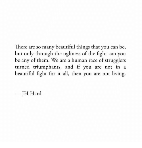 Beautiful, Living, and Race: There are so many beautiful things that you can be,  but only through the ugliness of the fight can you  be any of them. We are a human race of strugglers  turned triumphants, and if you are not in a  beautiful fight for it all, then you are not living  JH Hard