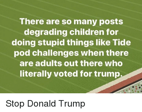 Children, Donald Trump, and Trump: There are so many posts  degrading children for  doing stupid things like Tide  pod challenges when there  are adults out there who  literally voted for trump. Stop Donald Trump