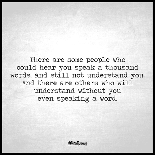 Memes, Word, and 🤖: There are some people who  could hear you speak a thousand  words, and still not understand you  And there are others who will  understand without  you  even speaking a word.