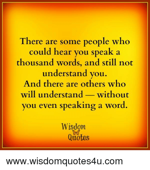 There Are Some People Who Could Hear You Speak A Thousand Words And Awesome Words Of Wisdom Quotes