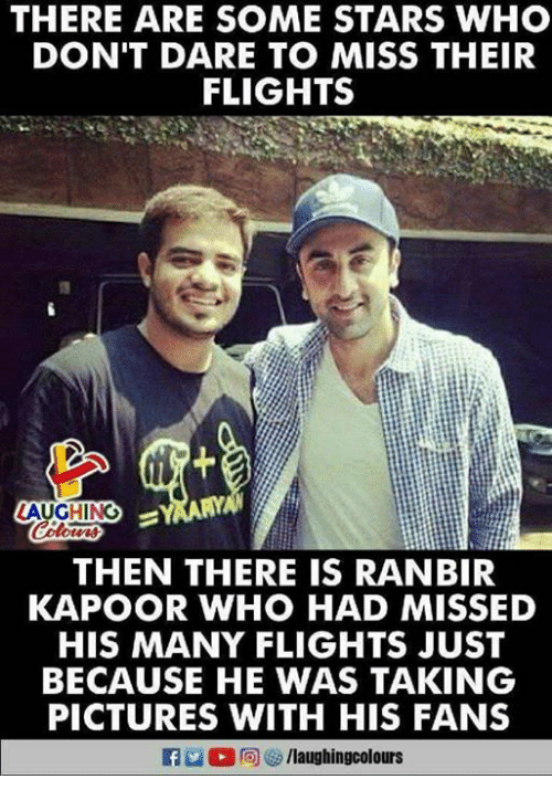 Pictures, Stars, and Indianpeoplefacebook: THERE ARE SOME STARS WHO  DON'T DARE TO MISS THEIR  FLIGHTS  AUGHING  THEN THERE IS RANBIR  KAPOOR WHO HAD MISSED  HIS MANY FLIGHTS JUST  BECAUSE HE WAS TAKING  PICTURES WITH HIS FANS  /laughingcolours