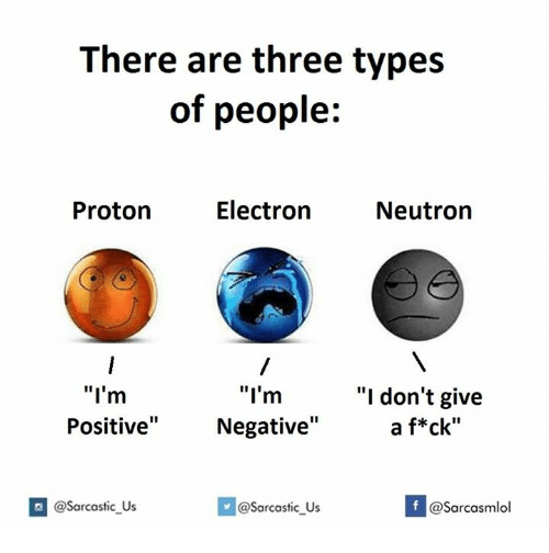 "Three, Proton, and Neutron: There are three types  of people:  Electron  Proton  Neutron  ""I'm  ""I'm  ""I don't give  a f*ck""  Positive""  Negative""  If @Sarcastic Us  @Sarcasmlol  @sarcastic Us"