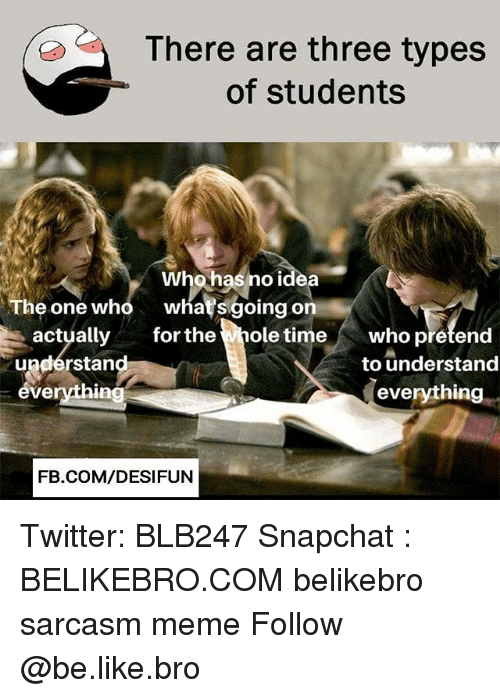Be Like, Meme, and Memes: There are three types  of students  Whohas no idea  he one who whatsgoing on  actually for the  undérstan  everything  ole time who pretend  to understand  everything  FB.COM/DESIFUN Twitter: BLB247 Snapchat : BELIKEBRO.COM belikebro sarcasm meme Follow @be.like.bro