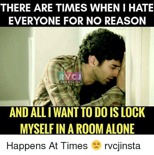 Memes, Ally, and Reason: THERE ARE TIMES WHEN I HATE  EVERYONE FOR NO REASON  WWW, RVCU.COM  AND ALLI WANT TO DO IS LOCK  MYSELF IN A ROOM ALONE Happens At Times 😒 rvcjinsta