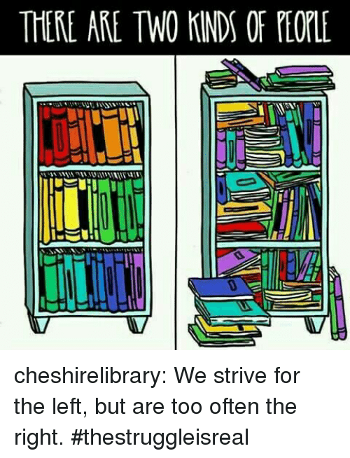 Tumblr, Blog, and Http: THERE ARE TWO KINDS OF PEOLE cheshirelibrary: We strive for the left, but are too often the right. #thestruggleisreal