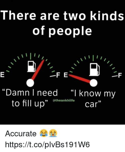 "Car, I Know, and People: There are two kinds  of people  -F E  ""Damn I need  ""I know my  to fill up"" Bthoenkaliti  35  car Accurate 😂😭 https://t.co/pIvBs191W6"